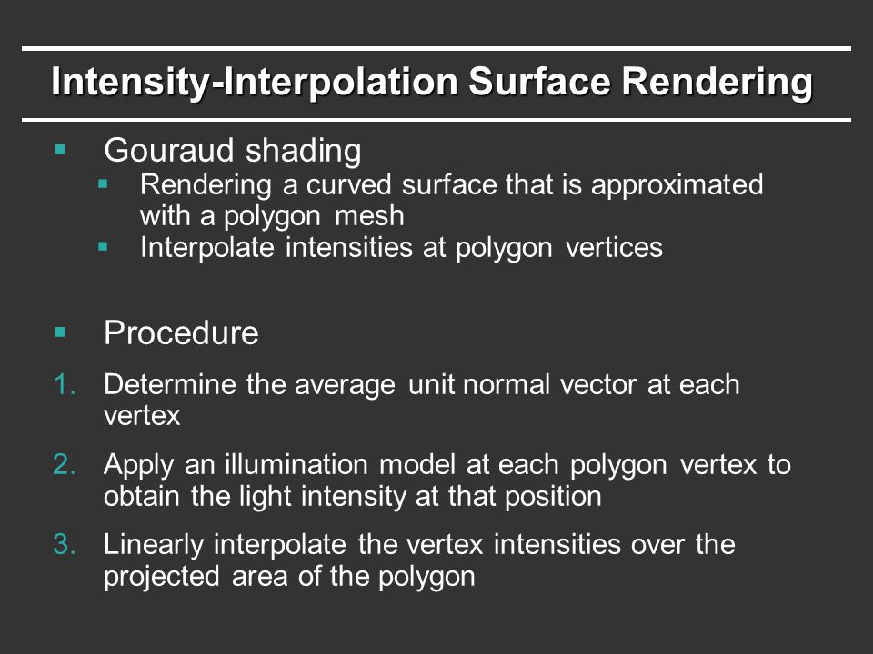 Intensity-Interpolation Surface Rendering  Gouraud shading  Rendering a curved surface that is approximated with a polygon mesh  Interpolate intens