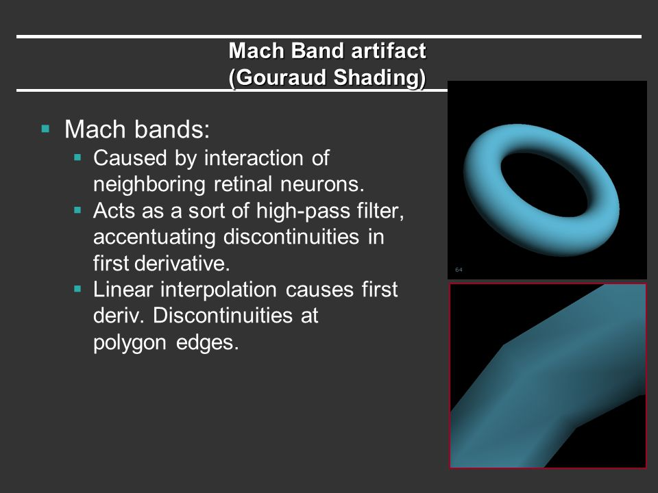 Mach Band artifact (Gouraud Shading)  Mach bands:  Caused by interaction of neighboring retinal neurons.  Acts as a sort of high-pass filter, accen