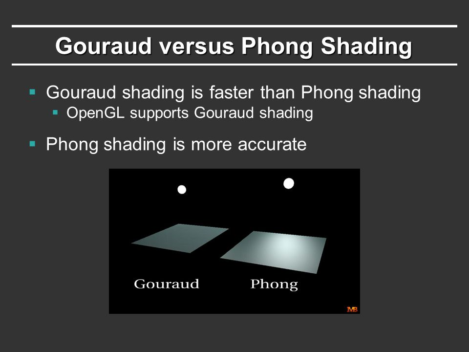 Gouraud versus Phong Shading  Gouraud shading is faster than Phong shading  OpenGL supports Gouraud shading  Phong shading is more accurate