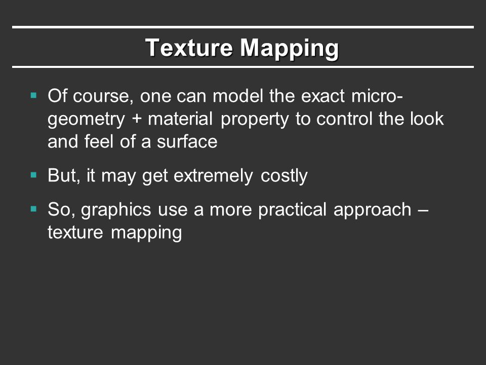 Texture Mapping  Of course, one can model the exact micro- geometry + material property to control the look and feel of a surface  But, it may get e