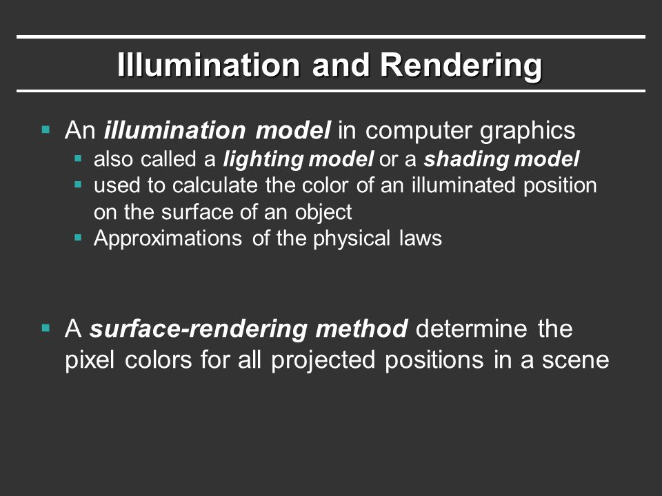 Illumination and Rendering  An illumination model in computer graphics  also called a lighting model or a shading model  used to calculate the colo