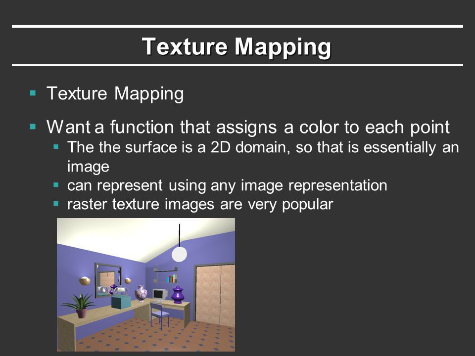 Texture Mapping  Texture Mapping  Want a function that assigns a color to each point  The the surface is a 2D domain, so that is essentially an ima