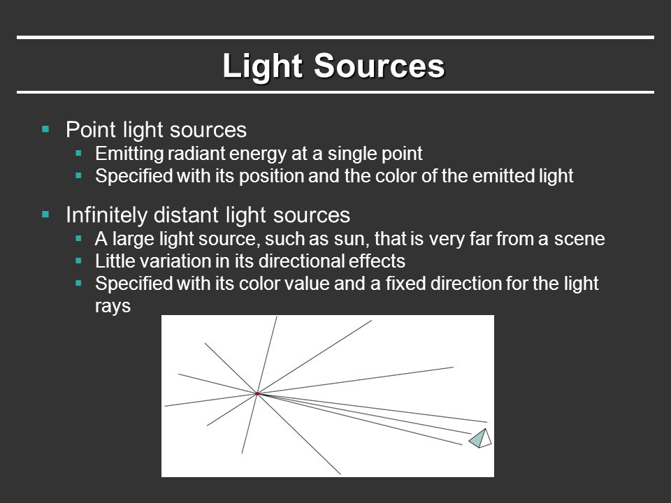 Light Sources  Point light sources  Emitting radiant energy at a single point  Specified with its position and the color of the emitted light  Inf