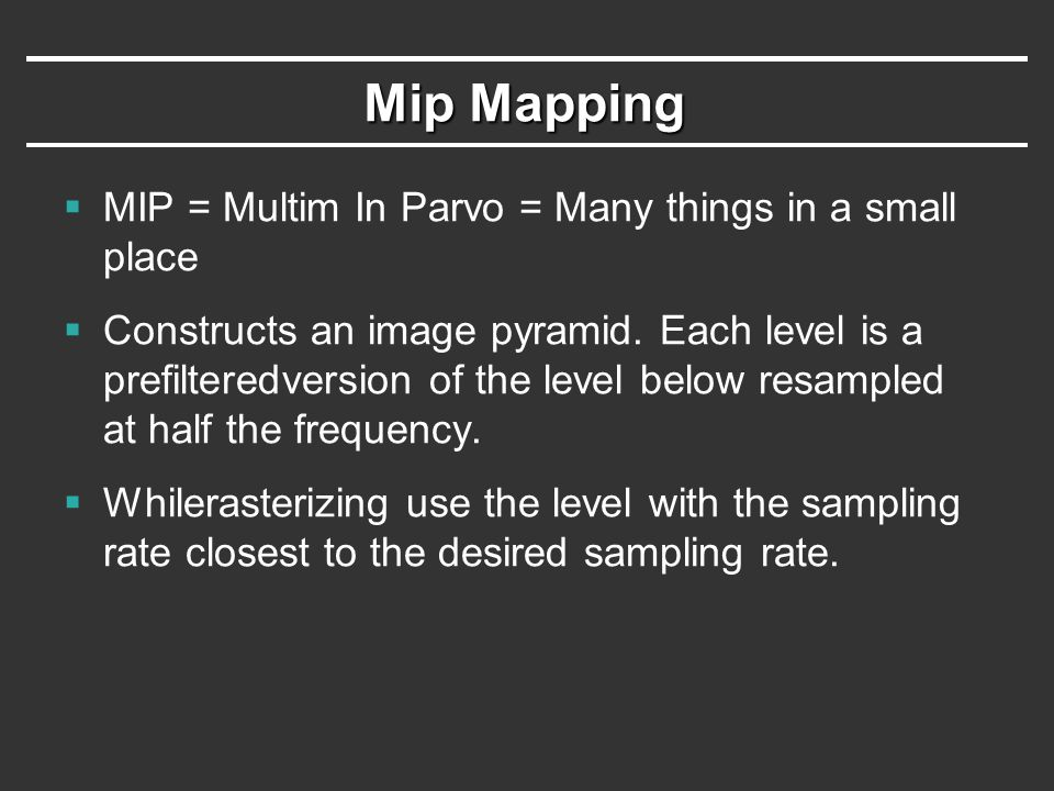 Mip Mapping  MIP = Multim In Parvo = Many things in a small place  Constructs an image pyramid. Each level is a prefilteredversion of the level belo