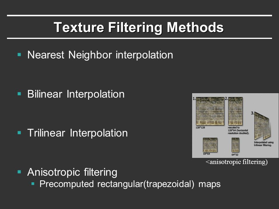 Texture Filtering Methods  Nearest Neighbor interpolation  Bilinear Interpolation  Trilinear Interpolation  Anisotropic filtering  Precomputed re