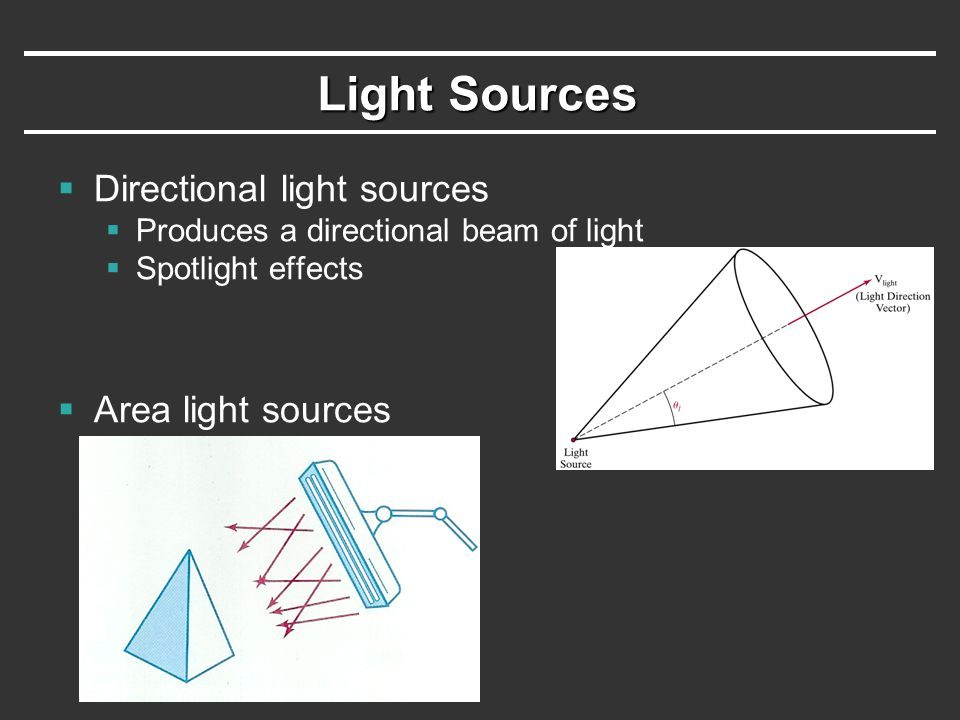 Light Sources  Directional light sources  Produces a directional beam of light  Spotlight effects  Area light sources