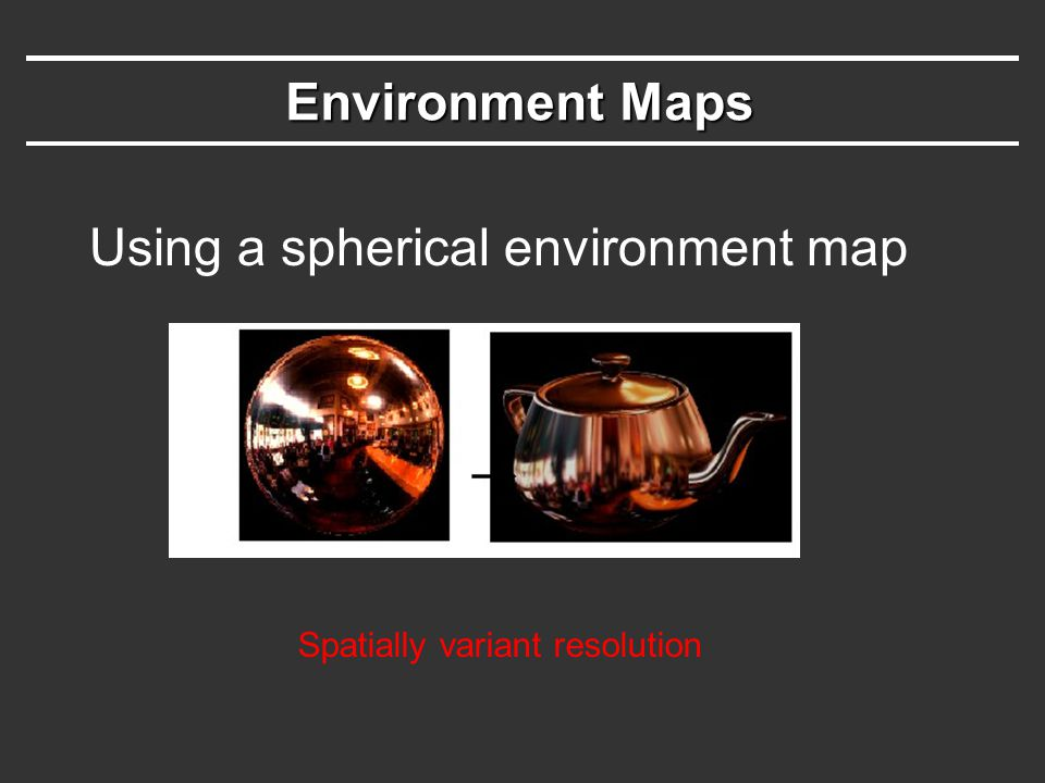 Environment Maps Using a spherical environment map Spatially variant resolution