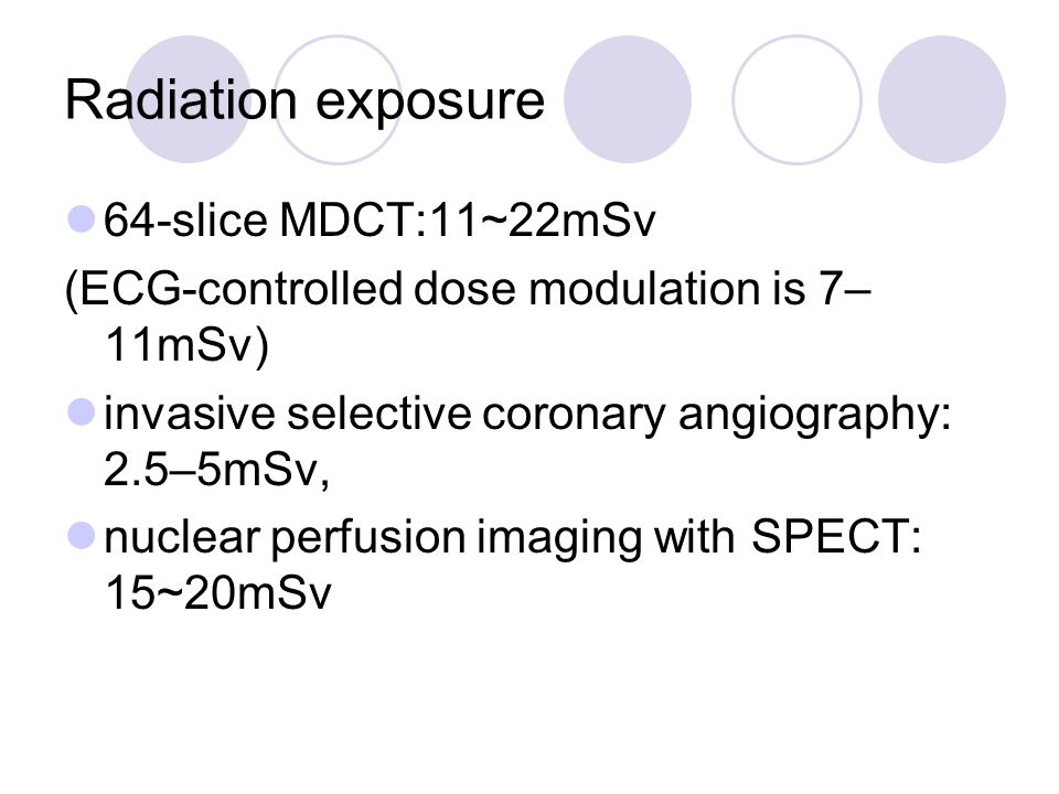 Radiation exposure 64-slice MDCT:11~22mSv (ECG-controlled dose modulation is 7– 11mSv) invasive selective coronary angiography: 2.5–5mSv, nuclear perfusion imaging with SPECT: 15~20mSv