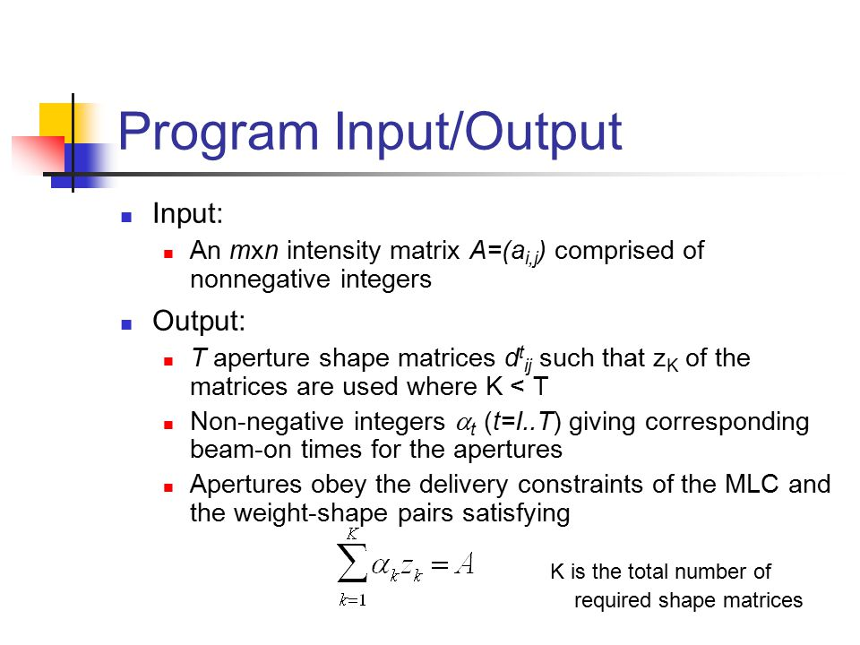 Program Input/Output Input: An mxn intensity matrix A=(a i,j ) comprised of nonnegative integers Output: T aperture shape matrices d t ij such that z K of the matrices are used where K < T Non-negative integers  t (t=I..T) giving corresponding beam-on times for the apertures Apertures obey the delivery constraints of the MLC and the weight-shape pairs satisfying K is the total number of required shape matrices