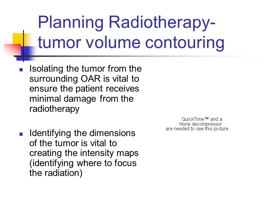 Planning Radiotherapy- tumor volume contouring Isolating the tumor from the surrounding OAR is vital to ensure the patient receives minimal damage from the radiotherapy Identifying the dimensions of the tumor is vital to creating the intensity maps (identifying where to focus the radiation)
