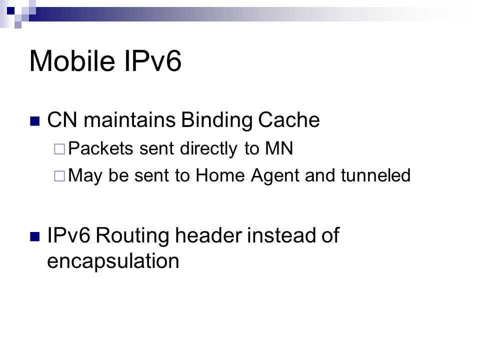 Mobile IPv6 CN maintains Binding Cache  Packets sent directly to MN  May be sent to Home Agent and tunneled IPv6 Routing header instead of encapsulation