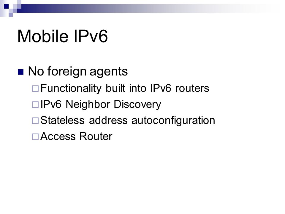 Mobile IPv6 No foreign agents  Functionality built into IPv6 routers  IPv6 Neighbor Discovery  Stateless address autoconfiguration  Access Router