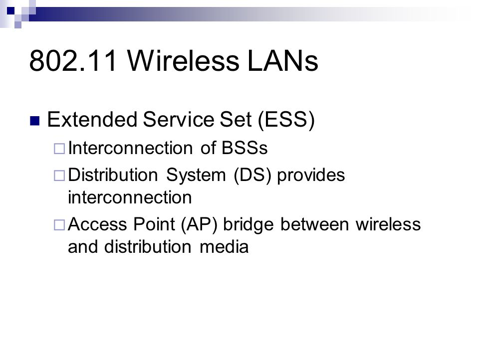 802.11 Wireless LANs Extended Service Set (ESS)  Interconnection of BSSs  Distribution System (DS) provides interconnection  Access Point (AP) bridge between wireless and distribution media