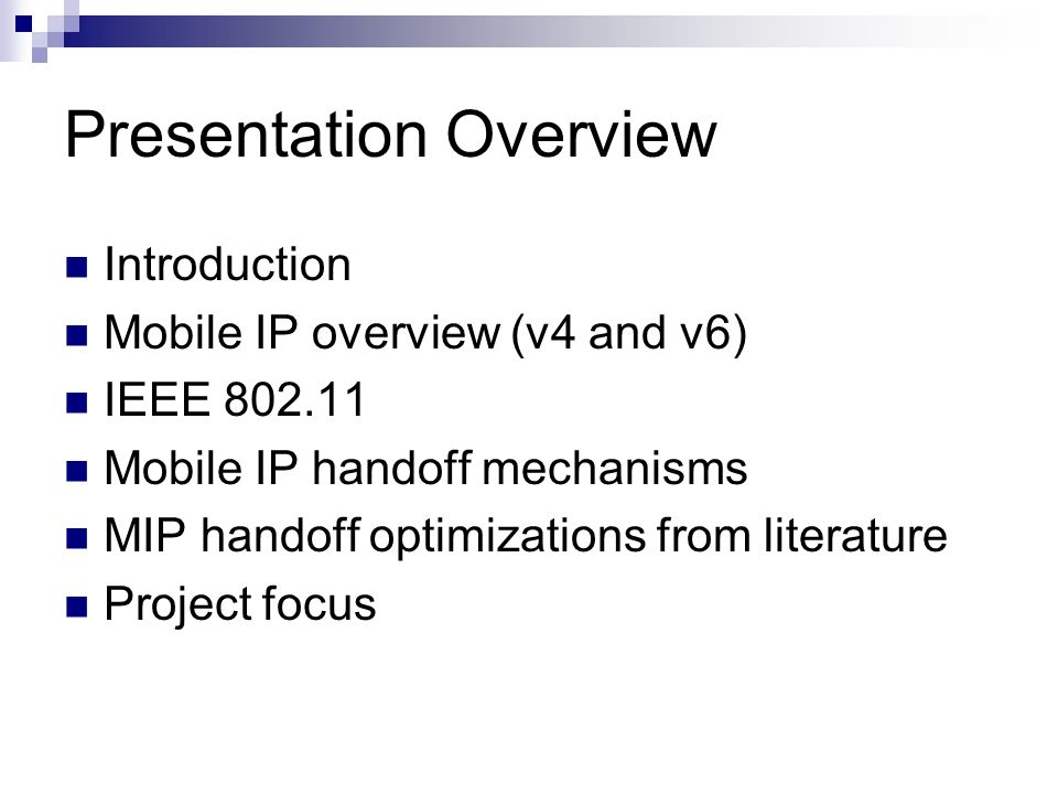 Presentation Overview Introduction Mobile IP overview (v4 and v6) IEEE 802.11 Mobile IP handoff mechanisms MIP handoff optimizations from literature Project focus