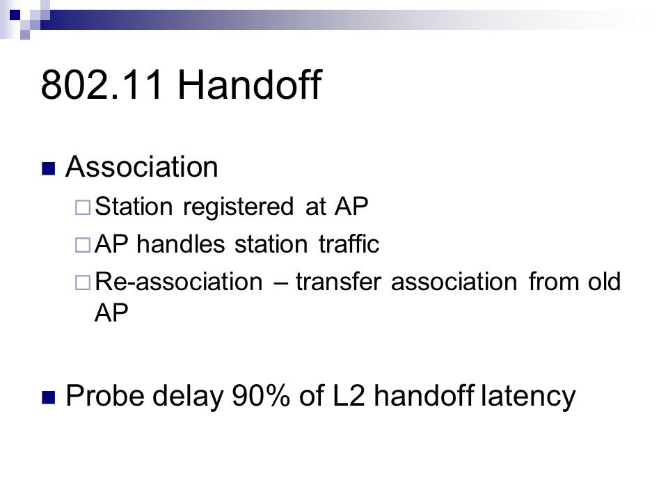 802.11 Handoff Association  Station registered at AP  AP handles station traffic  Re-association – transfer association from old AP Probe delay 90% of L2 handoff latency