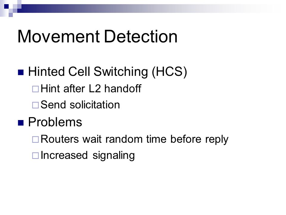 Movement Detection Hinted Cell Switching (HCS)  Hint after L2 handoff  Send solicitation Problems  Routers wait random time before reply  Increased signaling
