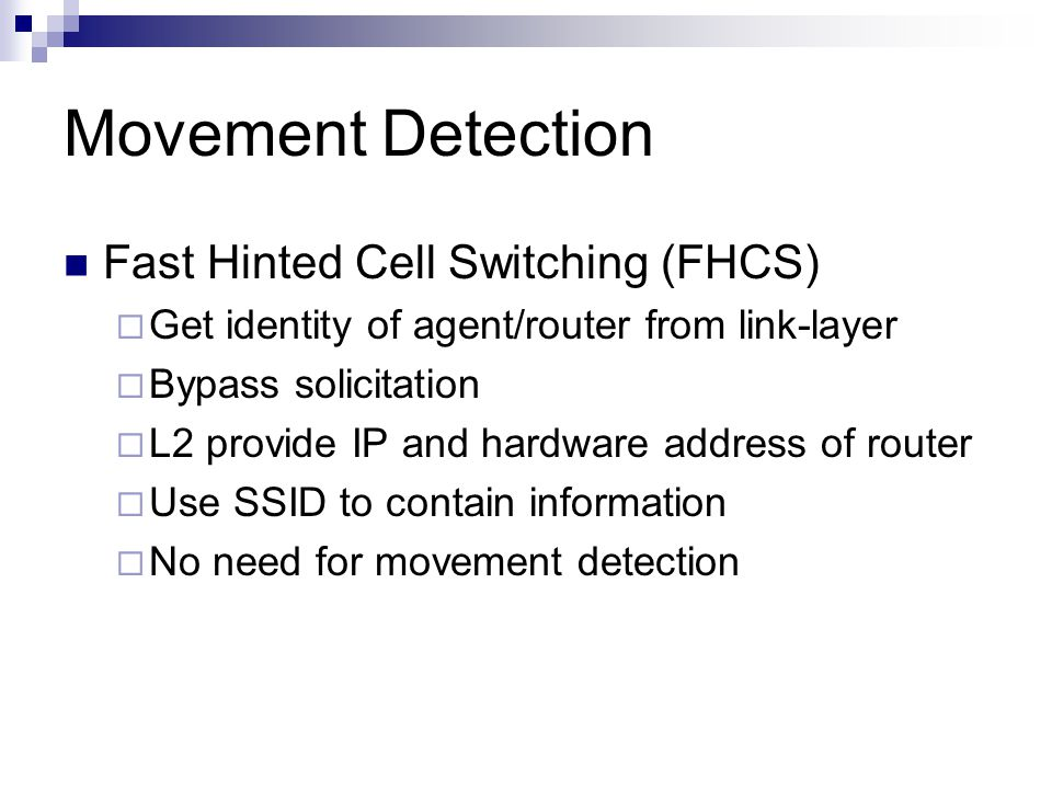 Movement Detection Fast Hinted Cell Switching (FHCS)  Get identity of agent/router from link-layer  Bypass solicitation  L2 provide IP and hardware address of router  Use SSID to contain information  No need for movement detection