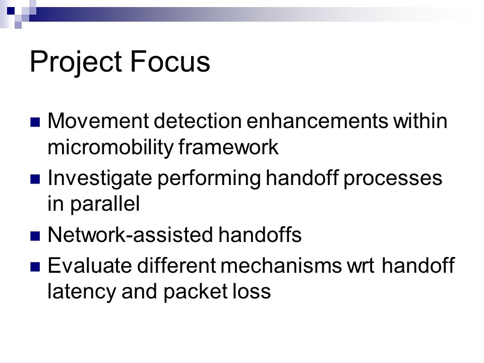 Project Focus Movement detection enhancements within micromobility framework Investigate performing handoff processes in parallel Network-assisted handoffs Evaluate different mechanisms wrt handoff latency and packet loss