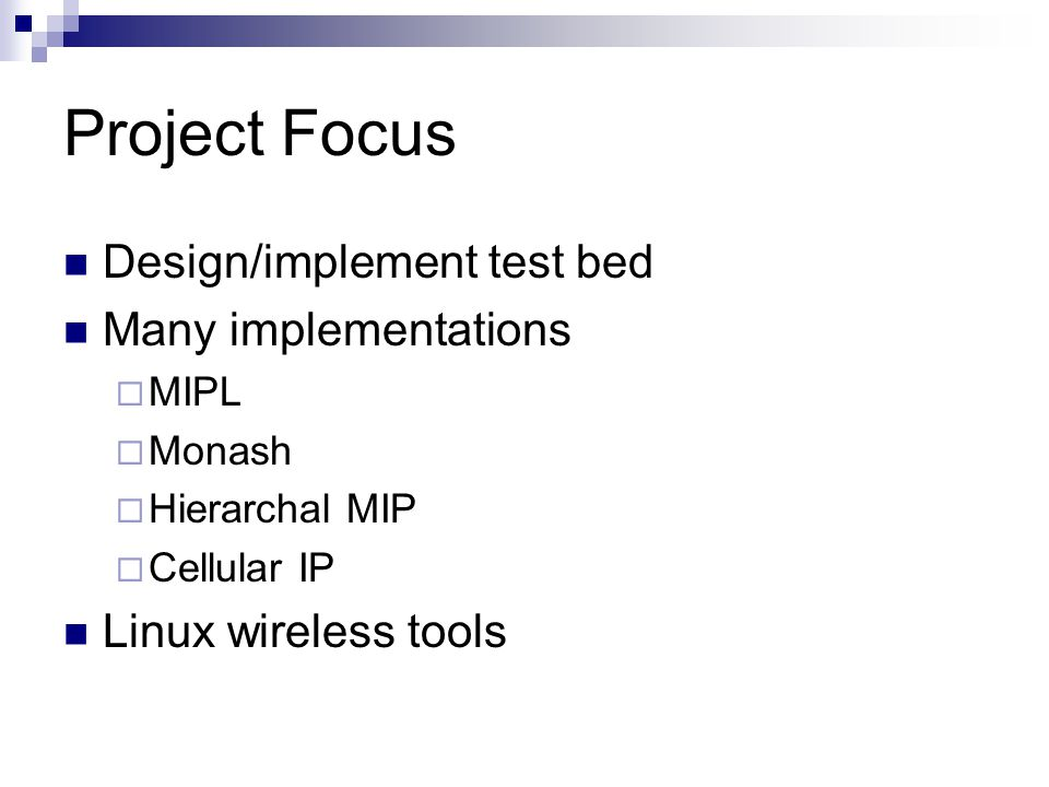 Project Focus Design/implement test bed Many implementations  MIPL  Monash  Hierarchal MIP  Cellular IP Linux wireless tools