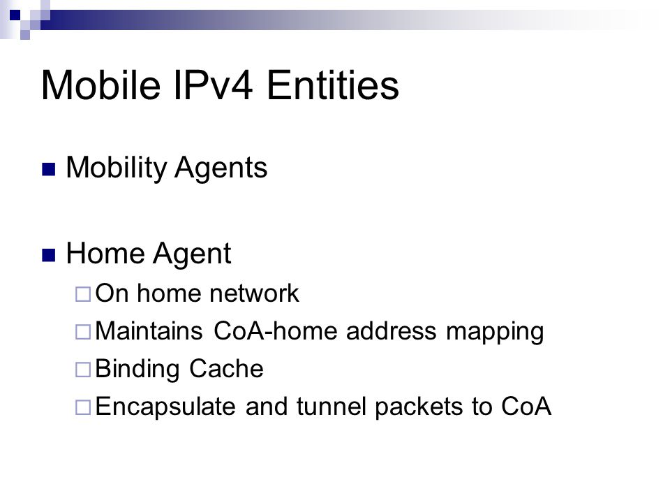 Mobile IPv4 Entities Foreign Agent  On foreign (visited) network  De-encapsulate tunneled packets  Deliver to MN  Allow MN to configure CoA