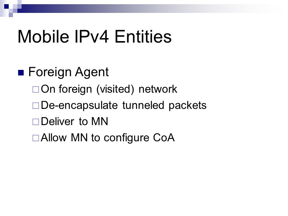 Mobile IPv4 Entities Foreign Agent  On foreign (visited) network  De-encapsulate tunneled packets  Deliver to MN  Allow MN to configure CoA