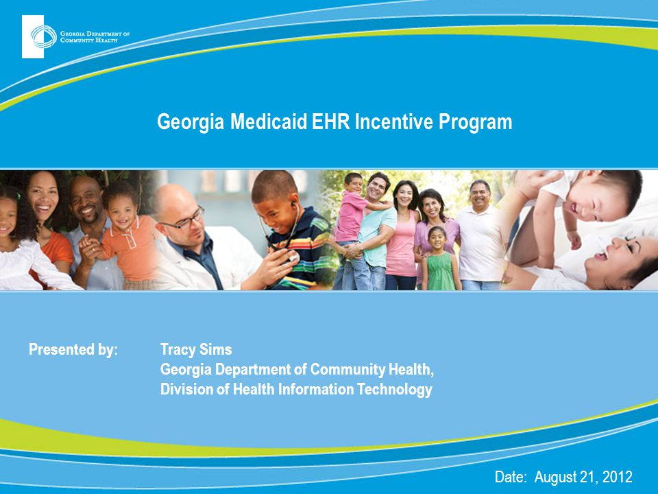 Georgia Medicaid EHR Incentive Program Presented by: Tracy Sims Georgia Department of Community Health, Division of Health Information Technology Date