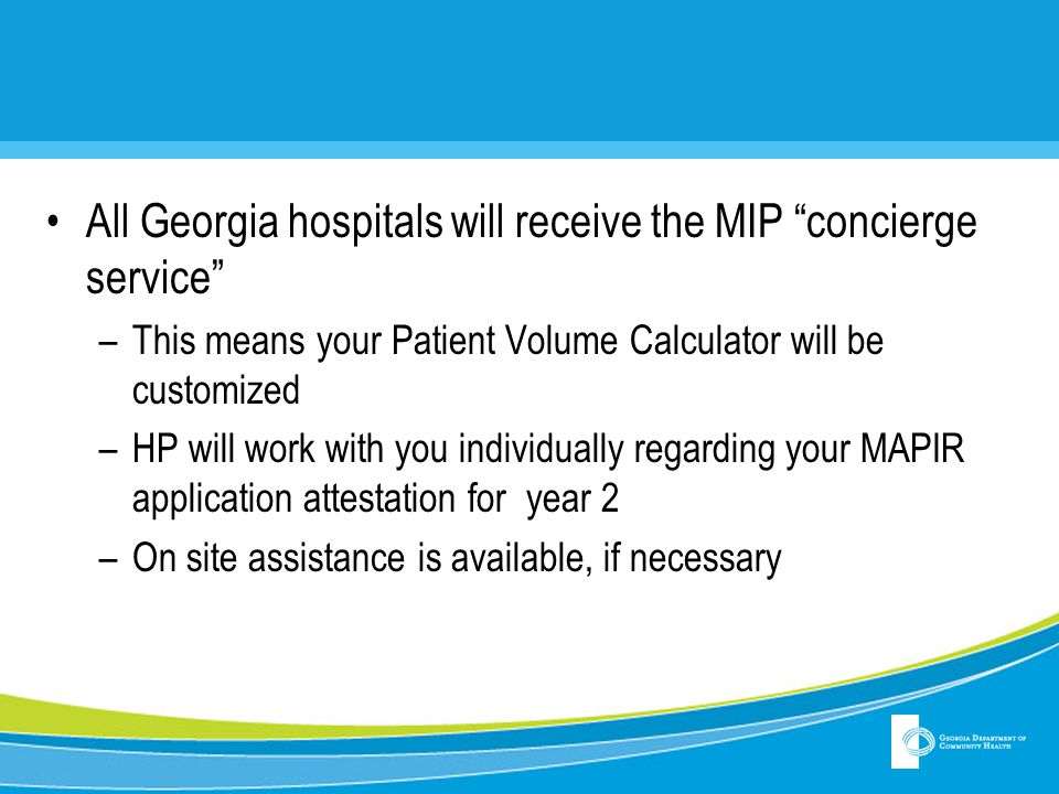 All Georgia hospitals will receive the MIP concierge service –This means your Patient Volume Calculator will be customized –HP will work with you individually regarding your MAPIR application attestation for year 2 –On site assistance is available, if necessary