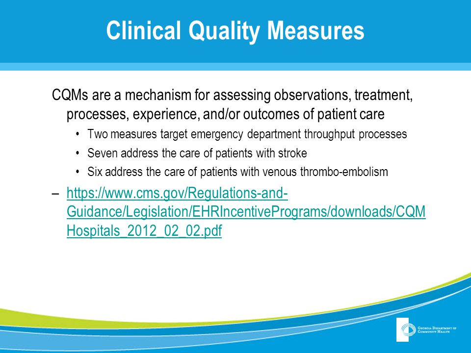 Clinical Quality Measures CQMs are a mechanism for assessing observations, treatment, processes, experience, and/or outcomes of patient care Two measu