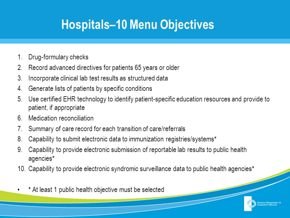 Hospitals–10 Menu Objectives 1.Drug-formulary checks 2.Record advanced directives for patients 65 years or older 3.Incorporate clinical lab test results as structured data 4.Generate lists of patients by specific conditions 5.Use certified EHR technology to identify patient-specific education resources and provide to patient, if appropriate 6.Medication reconciliation 7.Summary of care record for each transition of care/referrals 8.Capability to submit electronic data to immunization registries/systems* 9.Capability to provide electronic submission of reportable lab results to public health agencies* 10.Capability to provide electronic syndromic surveillance data to public health agencies* * At least 1 public health objective must be selected