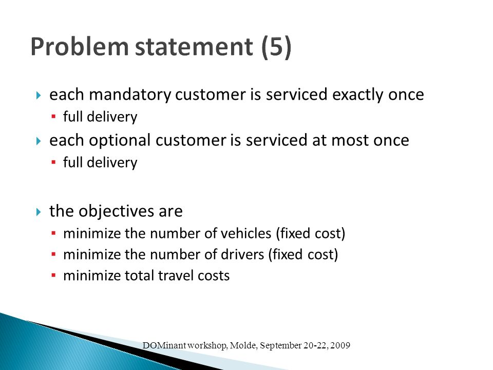 DOMinant workshop, Molde, September 20-22, 2009 Problem statement (5)  each mandatory customer is serviced exactly once ▪ full delivery  each optional customer is serviced at most once ▪ full delivery  the objectives are ▪ minimize the number of vehicles (fixed cost) ▪ minimize the number of drivers (fixed cost) ▪ minimize total travel costs