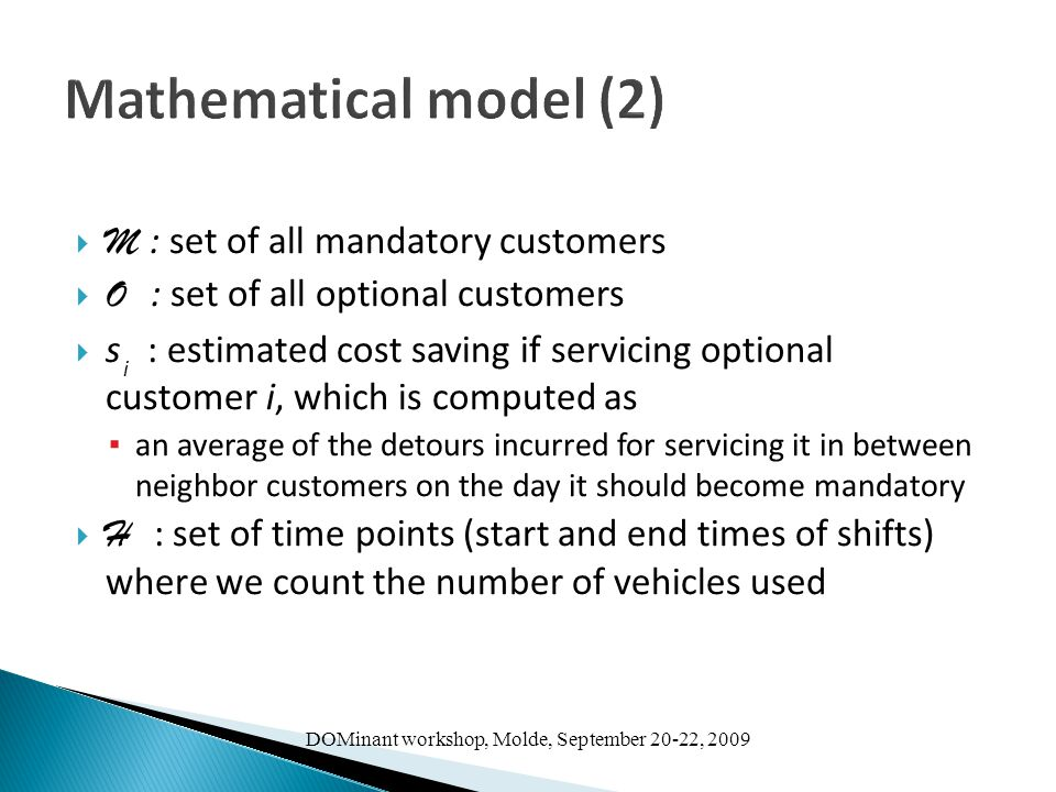 DOMinant workshop, Molde, September 20-22, 2009 Mathematical model (2)  M : set of all mandatory customers  O : set of all optional customers  s : estimated cost saving if servicing optional customer i, which is computed as ▪ an average of the detours incurred for servicing it in between neighbor customers on the day it should become mandatory  H : set of time points (start and end times of shifts) where we count the number of vehicles used i