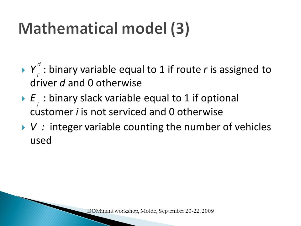 DOMinant workshop, Molde, September 20-22, 2009 Mathematical model (3)  Y : binary variable equal to 1 if route r is assigned to driver d and 0 otherwise  E : binary slack variable equal to 1 if optional customer i is not serviced and 0 otherwise  V : integer variable counting the number of vehicles used i r d