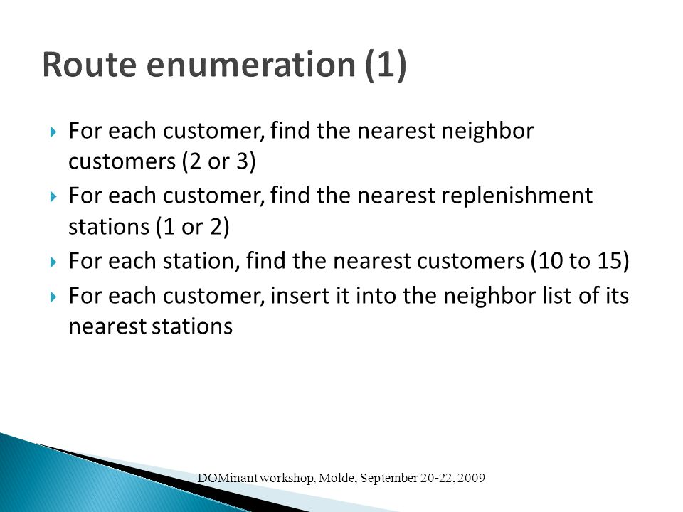 DOMinant workshop, Molde, September 20-22, 2009 Route enumeration (1)  For each customer, find the nearest neighbor customers (2 or 3)  For each customer, find the nearest replenishment stations (1 or 2)  For each station, find the nearest customers (10 to 15)  For each customer, insert it into the neighbor list of its nearest stations
