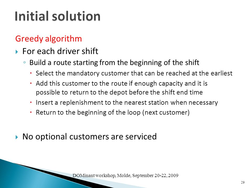 Greedy algorithm  For each driver shift ◦ Build a route starting from the beginning of the shift  Select the mandatory customer that can be reached at the earliest  Add this customer to the route if enough capacity and it is possible to return to the depot before the shift end time  Insert a replenishment to the nearest station when necessary  Return to the beginning of the loop (next customer)  No optional customers are serviced 29 DOMinant workshop, Molde, September 20-22, 2009