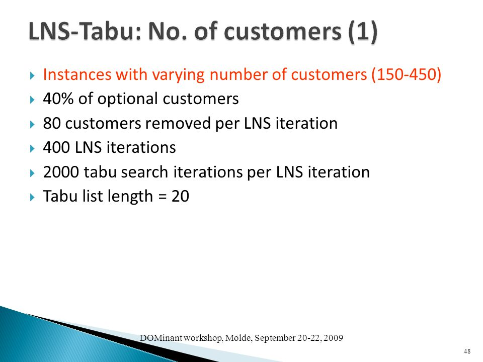  Instances with varying number of customers (150-450)  40% of optional customers  80 customers removed per LNS iteration  400 LNS iterations  2000 tabu search iterations per LNS iteration  Tabu list length = 20 48 DOMinant workshop, Molde, September 20-22, 2009