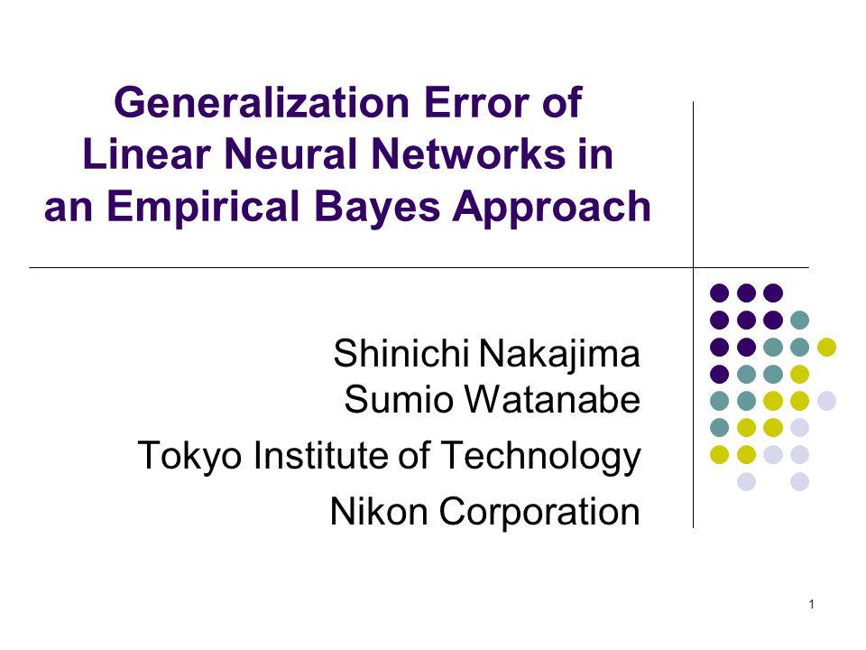 1 Generalization Error of Linear Neural Networks in an Empirical Bayes Approach Shinichi Nakajima Sumio Watanabe Tokyo Institute of Technology Nikon C