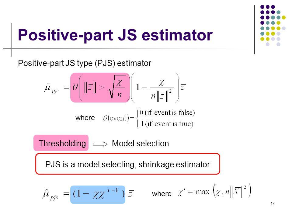 18 Positive-part JS estimator where Positive-part JS type (PJS) estimator ThresholdingModel selection PJS is a model selecting, shrinkage estimator. w