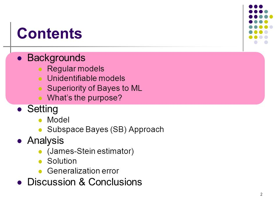 2 Contents Backgrounds Regular models Unidentifiable models Superiority of Bayes to ML What's the purpose? Setting Model Subspace Bayes (SB) Approach