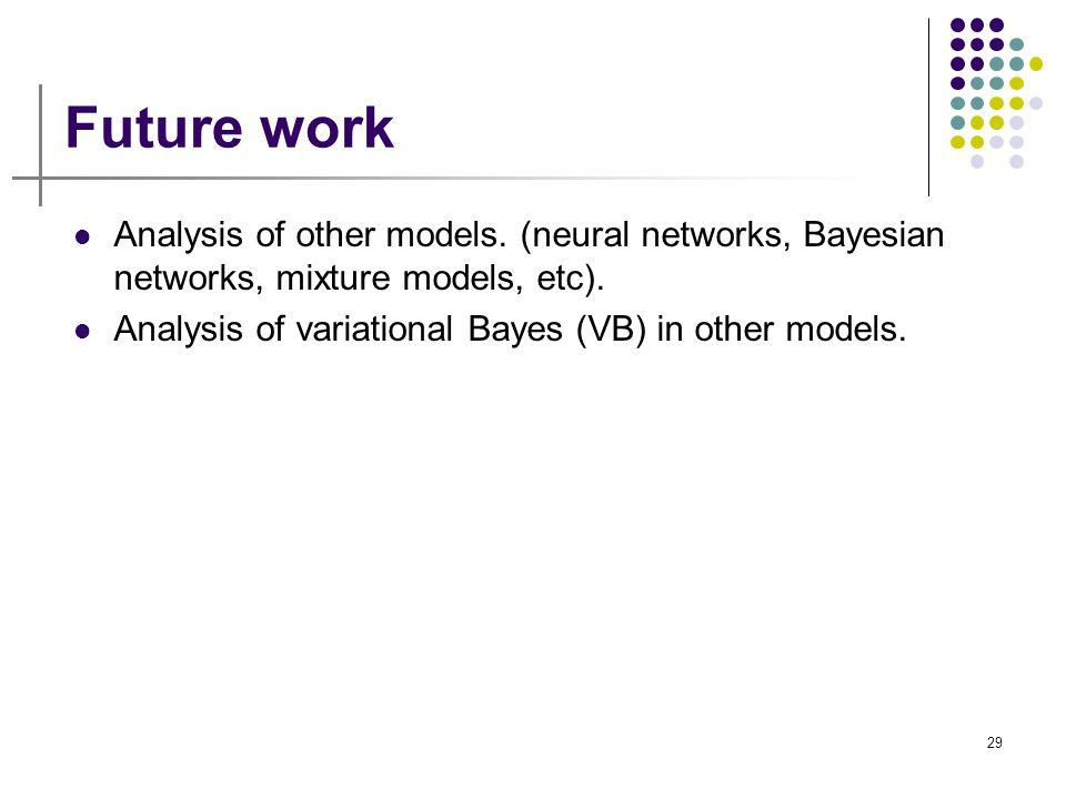 29 Future work Analysis of other models. (neural networks, Bayesian networks, mixture models, etc). Analysis of variational Bayes (VB) in other models