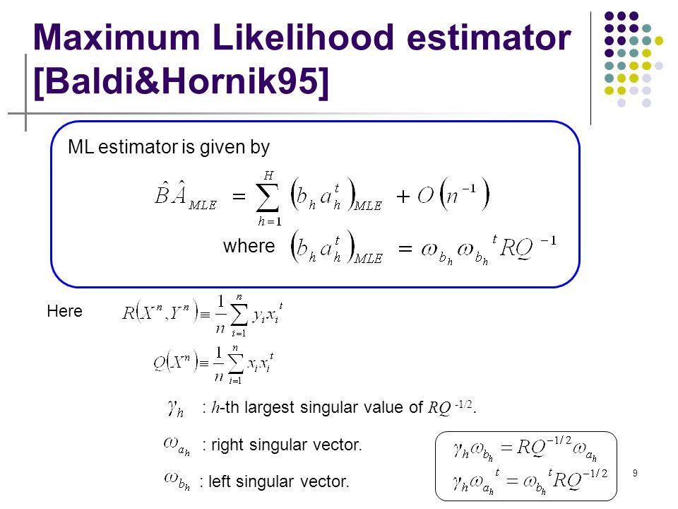 9 Maximum Likelihood estimator [Baldi&Hornik95] : h -th largest singular value of RQ -1/2. ML estimator is given by where Here : right singular vector