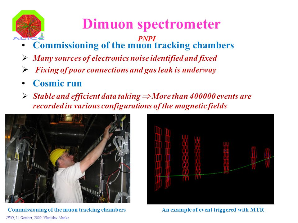 JWG, 14 October, 2009, Vladislav Manko Dimuon spectrometer Commissioning of the muon tracking chambers  Many sources of electronics noise identified and fixed  Fixing of poor connections and gas leak is underway Cosmic run  Stable and efficient data taking  More than 400000 events are recorded in various configurations of the magnetic fields PNPI Commissioning of the muon tracking chambersAn example of event triggered with MTR