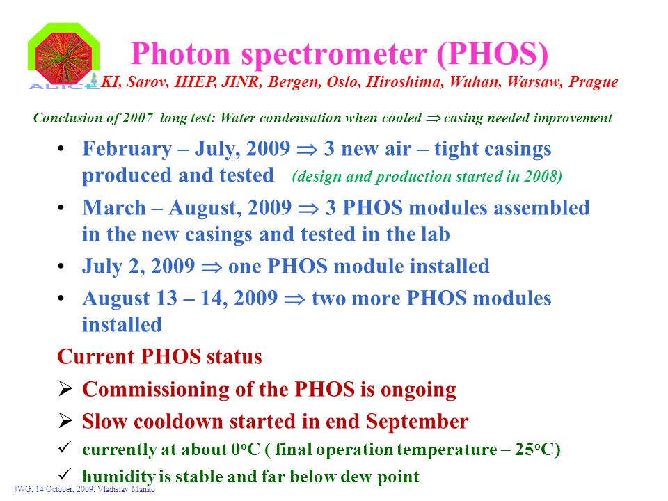JWG, 14 October, 2009, Vladislav Manko Photon spectrometer (PHOS) February – July, 2009  3 new air – tight casings produced and tested (design and production started in 2008) March – August, 2009  3 PHOS modules assembled in the new casings and tested in the lab July 2, 2009  one PHOS module installed August 13 – 14, 2009  two more PHOS modules installed Current PHOS status  Commissioning of the PHOS is ongoing  Slow cooldown started in end September currently at about 0 o C ( final operation temperature  25 o C) humidity is stable and far below dew point KI, Sarov, IHEP, JINR, Bergen, Oslo, Hiroshima, Wuhan, Warsaw, Prague Conclusion of 2007 long test: Water condensation when cooled  casing needed improvement
