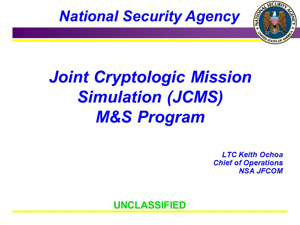 This Briefing is: UNCLASSIFIED National Security Agency DRAFT Joint Cryptologic Mission Simulation (JCMS) M&S Program LTC Keith Ochoa Chief of Operations NSA JFCOM