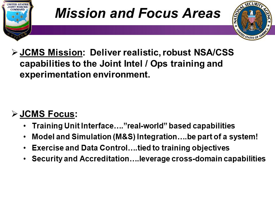 Mission and Focus Areas  JCMS Mission: Deliver realistic, robust NSA/CSS capabilities to the Joint Intel / Ops training and experimentation environment.