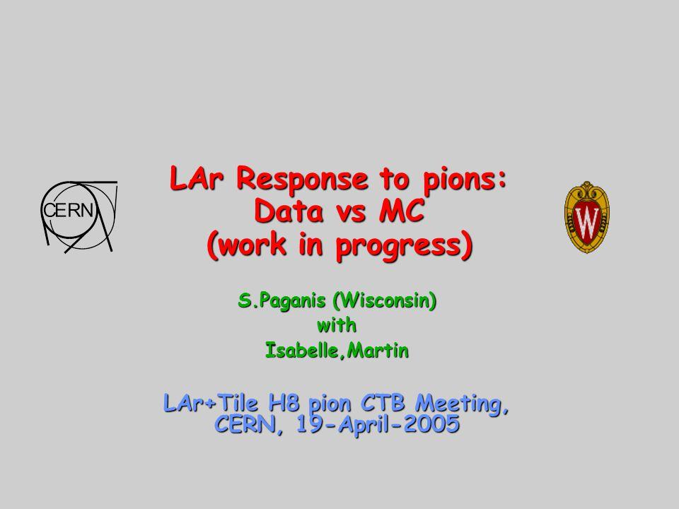 LAr Response to pions: Data vs MC (work in progress) S.Paganis (Wisconsin) withIsabelle,Martin LAr+Tile H8 pion CTB Meeting, CERN, 19-April-2005