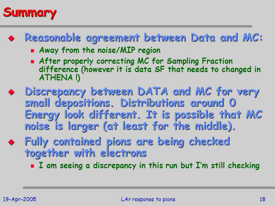 19-Apr-2005LAr response to pions18Summary  Reasonable agreement between Data and MC: Away from the noise/MIP region After properly correcting MC for Sampling Fraction difference (however it is data SF that needs to changed in ATHENA !)  Discrepancy between DATA and MC for very small depositions.