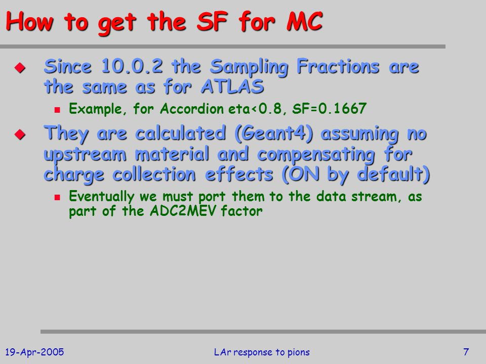 19-Apr-2005LAr response to pions7 How to get the SF for MC  Since 10.0.2 the Sampling Fractions are the same as for ATLAS Example, for Accordion eta<0.8, SF=0.1667  They are calculated (Geant4) assuming no upstream material and compensating for charge collection effects (ON by default) Eventually we must port them to the data stream, as part of the ADC2MEV factor