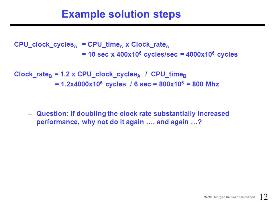 12  1998 Morgan Kaufmann Publishers Example solution steps CPU_clock_cycles A = CPU_time A x Clock_rate A = 10 sec x 400x10 6 cycles/sec = 4000x10 6 cycles Clock_rate B = 1.2 x CPU_clock_cycles A / CPU_time B = 1.2x4000x10 6 cycles / 6 sec = 800x10 6 = 800 Mhz –Question: if doubling the clock rate substantially increased performance, why not do it again ….