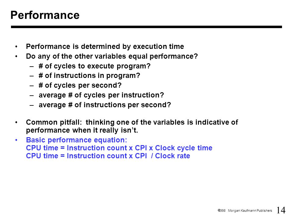 14  1998 Morgan Kaufmann Publishers Performance Performance is determined by execution time Do any of the other variables equal performance.