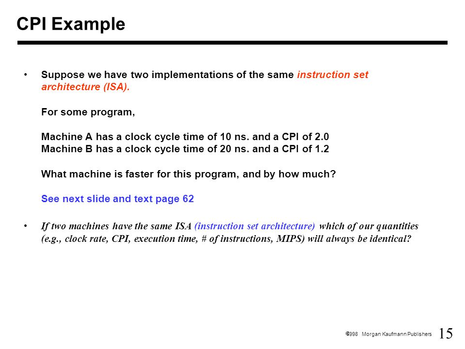 15  1998 Morgan Kaufmann Publishers Suppose we have two implementations of the same instruction set architecture (ISA).